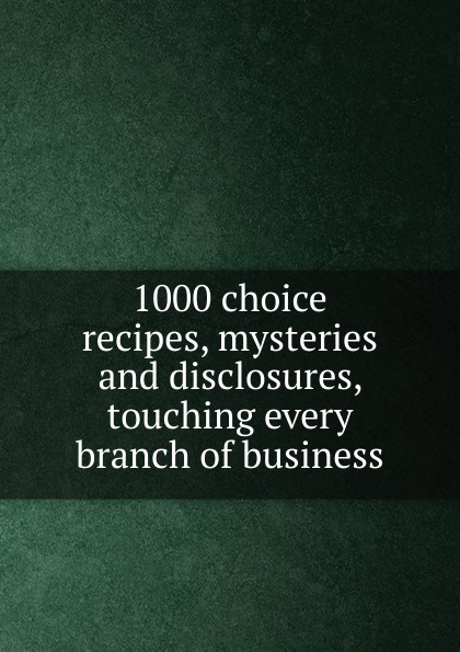 1000 choice recipes, mysteries and disclosures, touching every branch of business