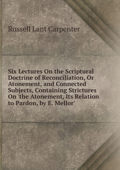 Six Lectures On the Scriptural Doctrine of Reconciliation, Or Atonement, and Connected Subjects, Containing Strictures On .the Atonement, Its Relation to Pardon, by E. Mellor..