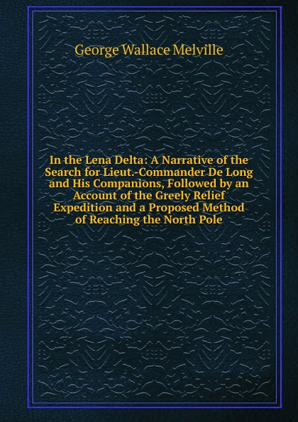 George Wallace Melville In the Lena Delta: A Narrative of the Search for Lieut.-Commander De Long and His Companions, Followed by an Account of the Greely Relief Expedition and a Proposed Method of Reaching the North Pole report of board of officers to consider an expedition for the relief of lieut greely and party