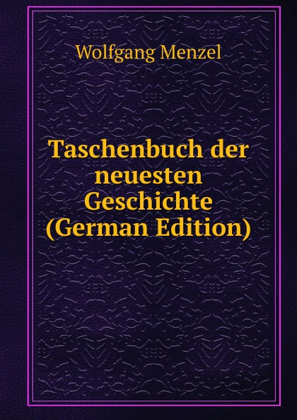 Menzel Wolfgang Taschenbuch der neuesten Geschichte (German Edition) menzel wolfgang german literature translated from the german of wolfgang menzel