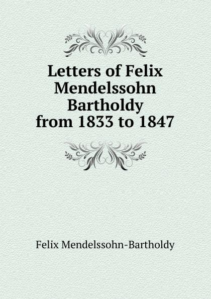 Felix Mendelssohn-Bartholdy Letters of Felix Mendelssohn Bartholdy from 1833 to 1847 f mendelssohn bartholdy lettere di felix mendelssohn bartholdy 1830 1847 volume 2