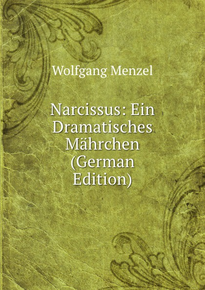 Menzel Wolfgang Narcissus: Ein Dramatisches Mahrchen (German Edition) menzel wolfgang german literature translated from the german of wolfgang menzel
