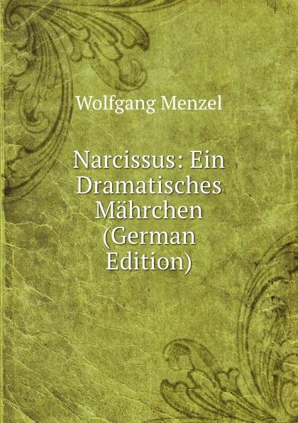 Menzel Wolfgang Narcissus: Ein Dramatisches Mahrchen (German Edition) menzel wolfgang denkwurdigkeiten hrsg von k menzel german edition