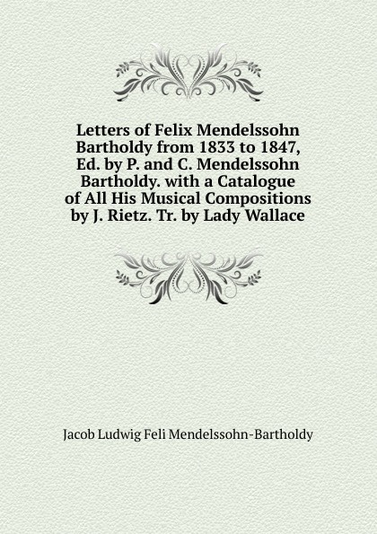 Jacob Ludwig Feli Mendelssohn-Bartholdy Letters of Felix Mendelssohn Bartholdy from 1833 to 1847, Ed. by P. and C. Mendelssohn Bartholdy. with a Catalogue of All His Musical Compositions by J. Rietz. Tr. by Lady Wallace f mendelssohn bartholdy lettere di felix mendelssohn bartholdy 1830 1847 volume 2
