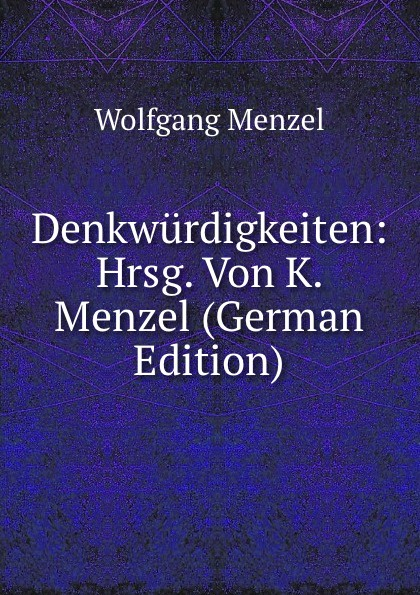 Menzel Wolfgang Denkwurdigkeiten: Hrsg. Von K. Menzel (German Edition) menzel wolfgang german literature translated from the german of wolfgang menzel