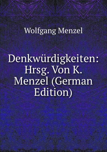 Menzel Wolfgang Denkwurdigkeiten: Hrsg. Von K. Menzel (German Edition) menzel wolfgang denkwurdigkeiten hrsg von k menzel german edition