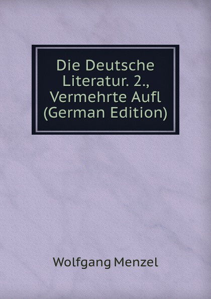 Menzel Wolfgang Die Deutsche Literatur. 2., Vermehrte Aufl (German Edition) menzel wolfgang german literature translated from the german of wolfgang menzel
