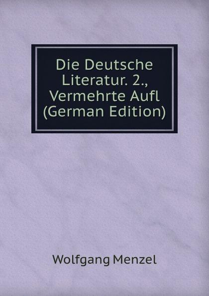 Menzel Wolfgang Die Deutsche Literatur. 2., Vermehrte Aufl (German Edition) menzel wolfgang denkwurdigkeiten hrsg von k menzel german edition