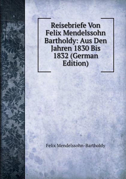Felix Mendelssohn-Bartholdy Reisebriefe Von Felix Mendelssohn Bartholdy: Aus Den Jahren 1830 Bis 1832 (German Edition) f mendelssohn bartholdy lettere di felix mendelssohn bartholdy 1830 1847 volume 2