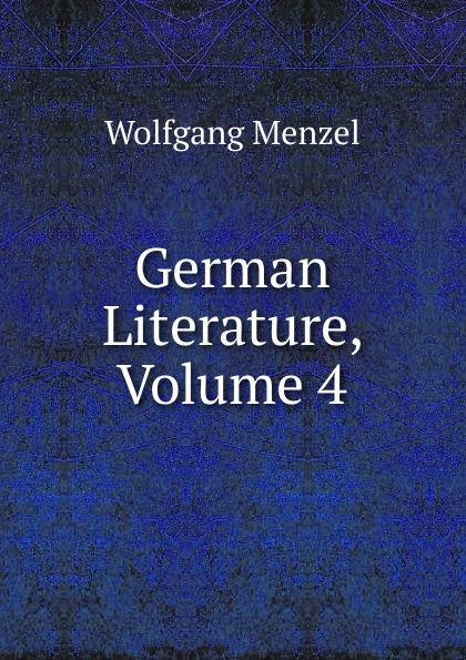 Menzel Wolfgang German Literature, Volume 4 menzel wolfgang german literature translated from the german of wolfgang menzel