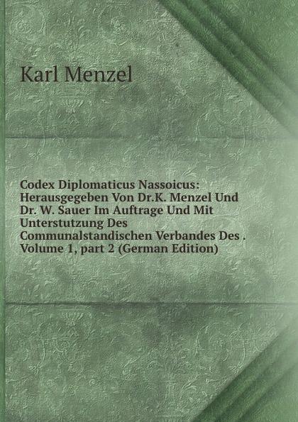 Karl Menzel Codex Diplomaticus Nassoicus: Herausgegeben Von Dr.K. Menzel Und Dr. W. Sauer Im Auftrage Und Mit Unterstutzung Des Communalstandischen Verbandes Des . Volume 1,.part 2 (German Edition) menzel wolfgang denkwurdigkeiten hrsg von k menzel german edition