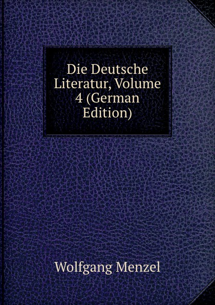Menzel Wolfgang Die Deutsche Literatur, Volume 4 (German Edition) menzel wolfgang german literature translated from the german of wolfgang menzel