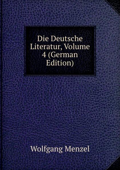 Menzel Wolfgang Die Deutsche Literatur, Volume 4 (German Edition) menzel wolfgang denkwurdigkeiten hrsg von k menzel german edition