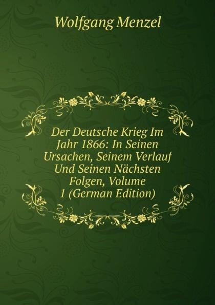 Der Deutsche Krieg Im Jahr 1866: In Seinen Ursachen, Seinem Verlauf Und Seinen Nachsten Folgen, Volume 1 (German Edition)
