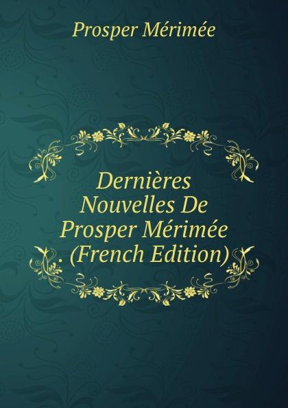 Mérimée Prosper Dernieres Nouvelles De Prosper Merimee . (French Edition) mérimée prosper letters of prosper merimee to panizzi volume i