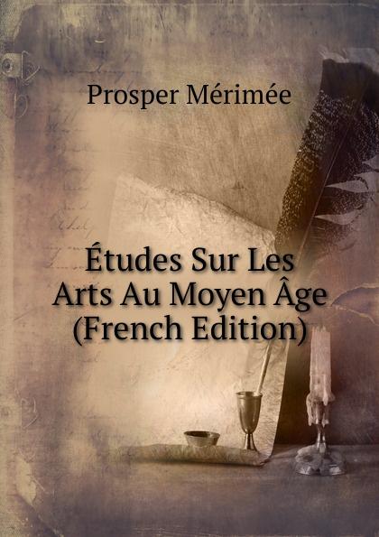 Mérimée Prosper Etudes Sur Les Arts Au Moyen Age (French Edition) ménière prosper etudes medicales sur les poetes latins french edition