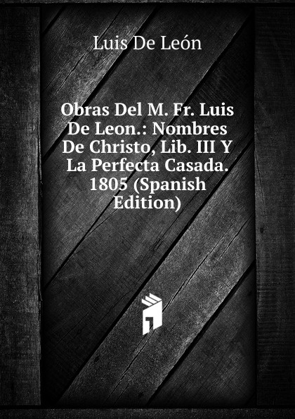 купить Luis de León Obras Del M. Fr. Luis De Leon.: Nombres De Christo, Lib. III Y La Perfecta Casada. 1805 (Spanish Edition) недорого