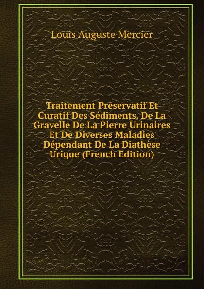 Louis Auguste Mercier Traitement Preservatif Et Curatif Des Sediments, De La Gravelle Pierre Urinaires Diverses Maladies Dependant Diathese Urique (French Edition)
