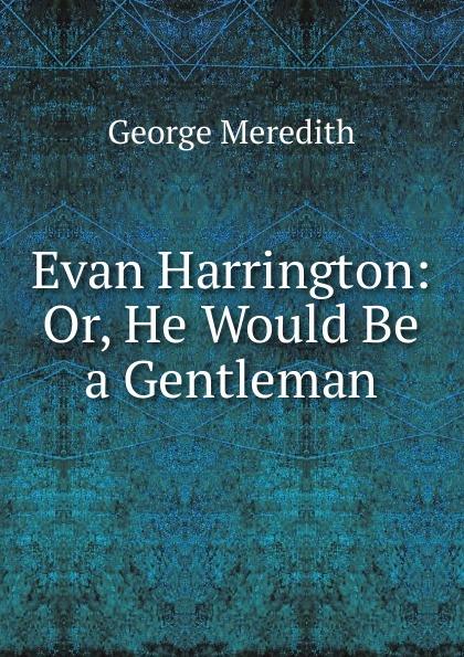 George Meredith Evan Harrington: Or, He Would Be a Gentleman george meredith evan harrington volume 4