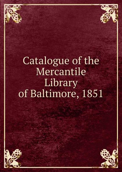 Catalogue of the Mercantile Library of Baltimore, 1851 Редкие, забытые и малоизвестные книги, изданные с петровских времен...