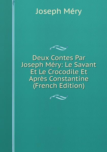 Deux Contes Par Joseph Mery:  Le Savant Et Le Crocodile Et Apres Constantine (French Edition) Редкие, забытые и малоизвестные книги, изданные с петровских времен...