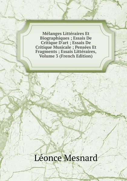 Léonce Mesnard Melanges Litteraires Et Biographiques ; Essais De Critique D.art ; Essais De Critique Musicale ; Pensees Et Fragments ; Essais Litteraires, Volume 3 (French Edition) недорого