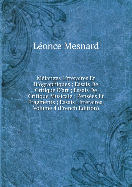 Léonce Mesnard Melanges Litteraires Et Biographiques ; Essais De Critique D.art ; Essais De Critique Musicale ; Pensees Et Fragments ; Essais Litteraires, Volume 4 (French Edition) недорого