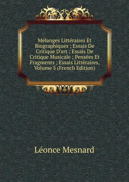 Léonce Mesnard Melanges Litteraires Et Biographiques ; Essais De Critique D.art ; Essais De Critique Musicale ; Pensees Et Fragments ; Essais Litteraires, Volume 5 (French Edition) недорого