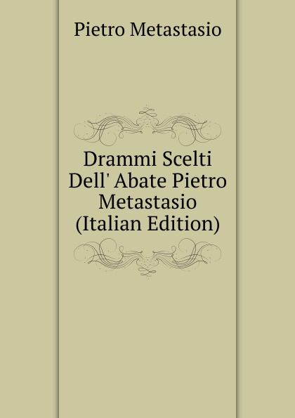 Metastasio Pietro Drammi Scelti Dell. Abate Pietro Metastasio (Italian Edition) metastasio pietro lettere inedite a mattia damiani poeta volterrano italian edition