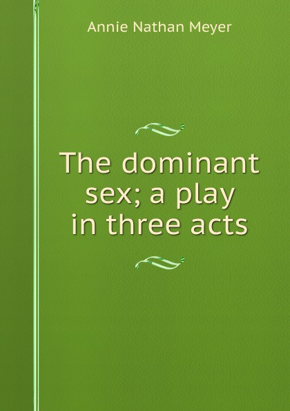 Annie Nathan Meyer The dominant sex; a play in three acts e a bennett milestones a play in three acts