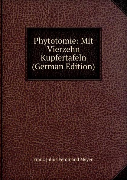 Franz Julius Ferdinand Meyen Phytotomie: Mit Vierzehn Kupfertafeln (German Edition)