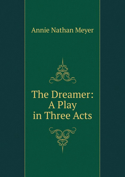 Annie Nathan Meyer The Dreamer: A Play in Three Acts e a bennett milestones a play in three acts