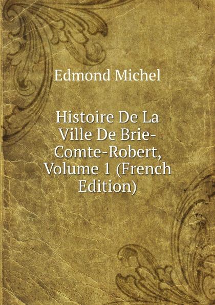 Edmond Michel Histoire De La Ville De Brie-Comte-Robert, Volume 1 (French Edition) edmond michel histoire de la ville de brie comte robert volume 1 french edition