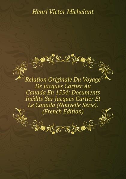 Henri Victor Michelant Relation Originale Du Voyage De Jacques Cartier Au Canada En 1534: Documents Inedits Sur Jacques Cartier Et Le Canada (Nouvelle Serie). (French Edition)