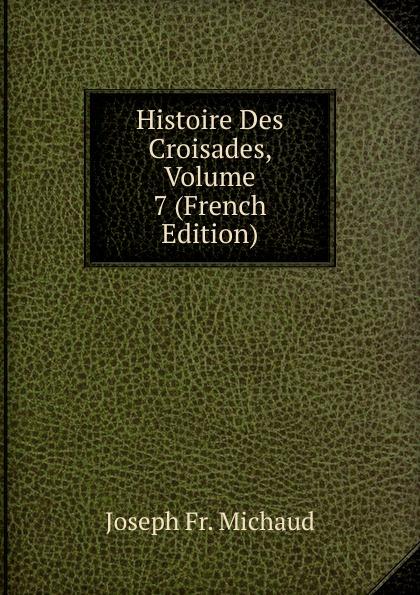 Joseph Fr. Michaud Histoire Des Croisades, Volume 7 (French Edition) joseph fr michaud geschichte der kreuzzuge band 7