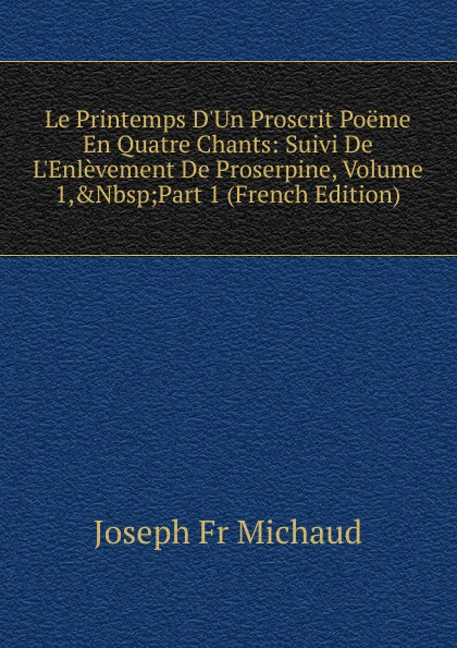Joseph Fr Michaud Le Printemps D.Un Proscrit Poeme En Quatre Chants: Suivi De L.Enlevement De Proserpine, Volume 1,.Nbsp;Part 1 (French Edition) joseph fr michaud le printemps d un proscrit