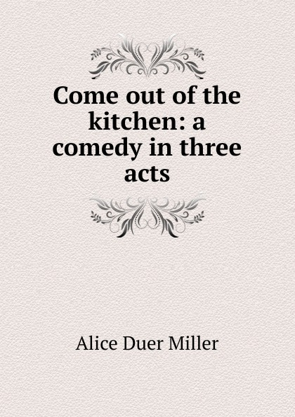 Alice Duer Miller Come out of the kitchen: a comedy in three acts