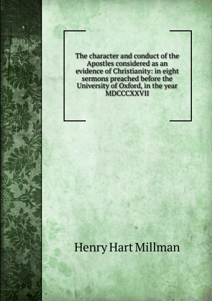 Henry Hart Millman The character and conduct of the Apostles considered as an evidence of Christianity: in eight sermons preached before the University of Oxford, in the year MDCCCXXVII henry wace the foundations of faith considered in eight sermons preached before the university of oxford in the year mdccclxxix