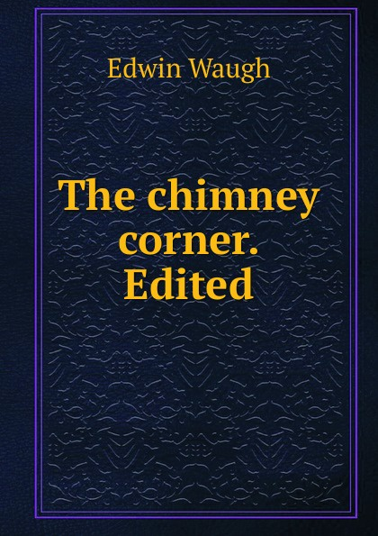 Edwin Waugh The chimney corner. Edited edwin waugh lancashire sketches