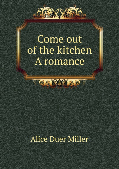 Alice Duer Miller Come out of the kitchen A romance