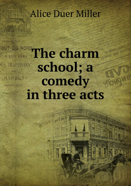 Alice Duer Miller The charm school; a comedy in three acts