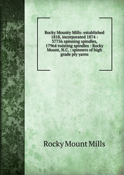 Rocky Mount Mills Rocky Mounty Mills: established 1818, incorporated 1874 : 37756 spinning spindles, 17964 twisting spindles : Rocky Mount, N.C. : spinners of high grade ply yarns top grade mills