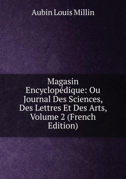 Aubin Louis Millin Magasin Encyclopedique: Ou Journal Des Sciences, Des Lettres Et Des Arts, Volume 2 (French Edition) magazin encyclopedique ou journal des sciences des lettres et des arts
