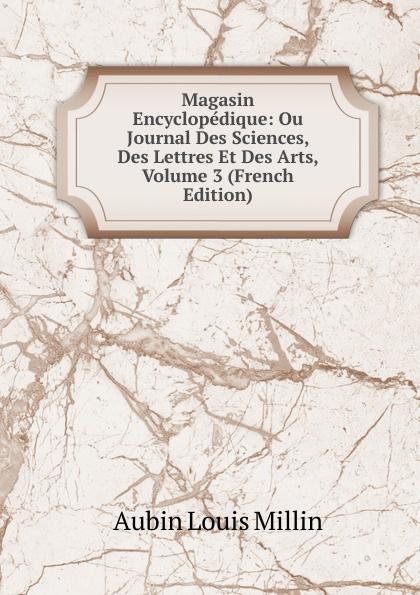 Aubin Louis Millin Magasin Encyclopedique: Ou Journal Des Sciences, Des Lettres Et Des Arts, Volume 3 (French Edition) magazin encyclopedique ou journal des sciences des lettres et des arts