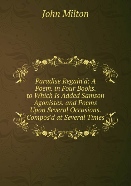 Milton John Paradise Regain.d: A Poem. in Four Books. to Which Is Added Samson Agonistes. and Poems Upon Several Occasions. Compos.d at Several Times стоимость