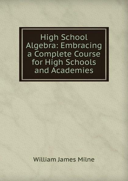 William J. Milne High School Algebra: Embracing a Complete Course for High Schools and Academies a high school algebra