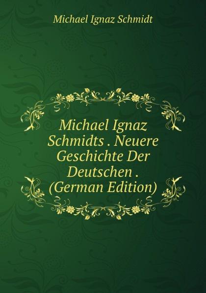Michael Ignaz Schmidt Michael Ignaz Schmidts . Neuere Geschichte Der Deutschen . (German Edition) kankoffer ignaz geschichte der kreuzzuge german edition