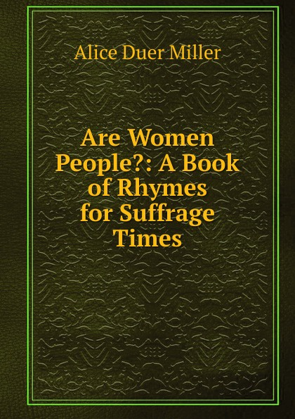 Alice Duer Miller Are Women People.: A Book of Rhymes for Suffrage Times