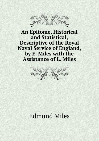 Edmund Miles An Epitome, Historical and Statistical, Descriptive of the Royal Naval Service of England, by E. Miles with the Assistance of L. Miles miles e cachorritos oscar