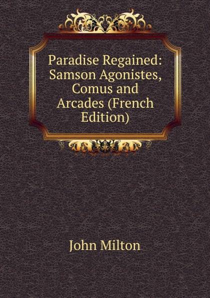 Milton John Paradise Regained: Samson Agonistes, Comus and Arcades (French Edition) стоимость
